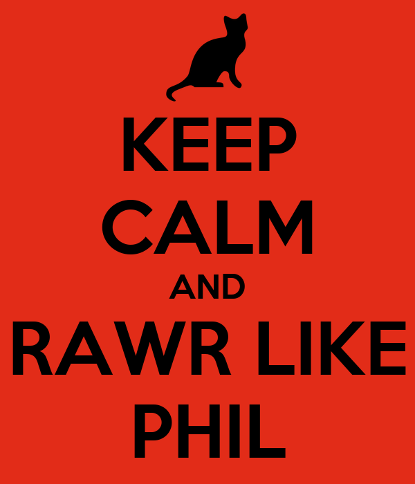 KEEP CALM AND RAWR LIKE PHIL