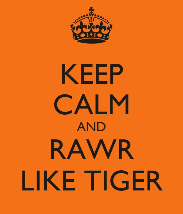 KEEP CALM AND RAWR LIKE TIGER