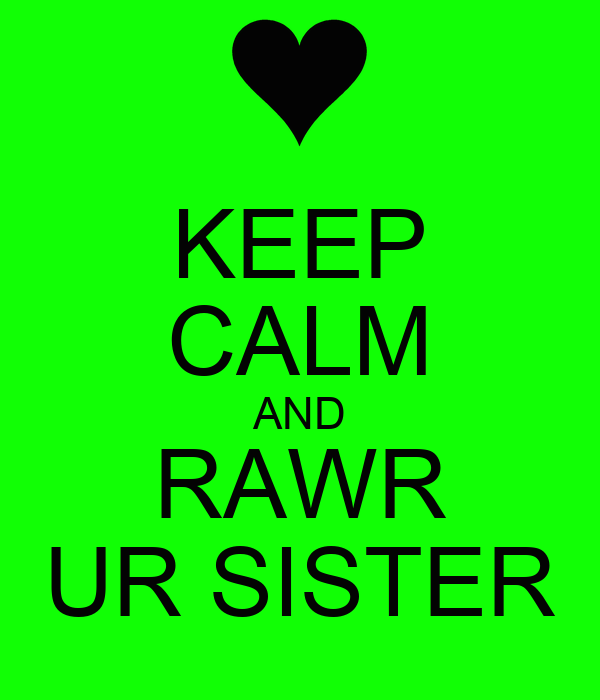 KEEP CALM AND RAWR UR SISTER