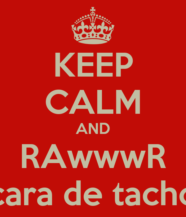 KEEP CALM AND RAwwwR cara de tacho