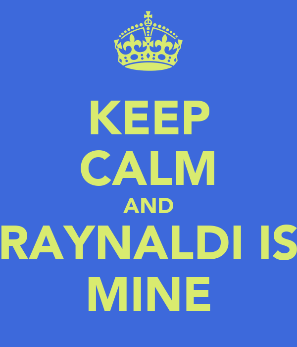KEEP CALM AND RAYNALDI IS MINE