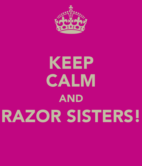 KEEP CALM AND RAZOR SISTERS!