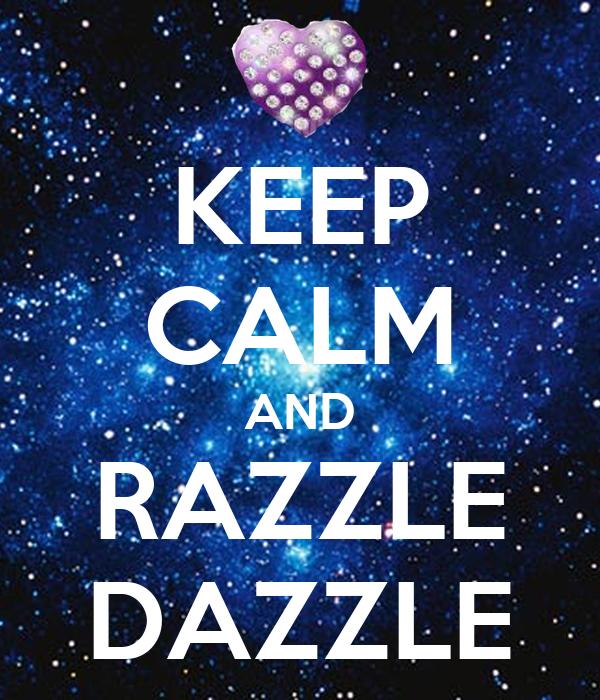 KEEP CALM AND RAZZLE DAZZLE