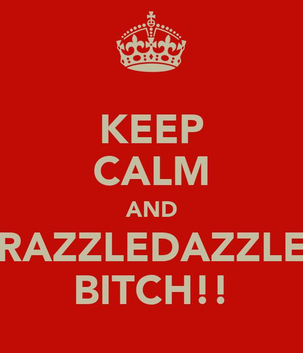 KEEP CALM AND RAZZLEDAZZLE BITCH!!