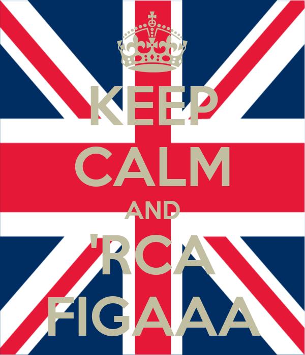 KEEP CALM AND 'RCA FIGAAA