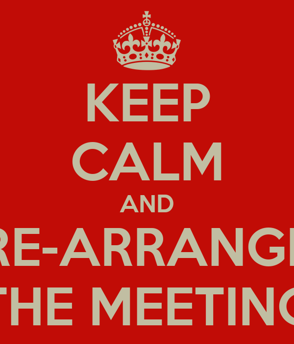 KEEP CALM AND RE-ARRANGE THE MEETING