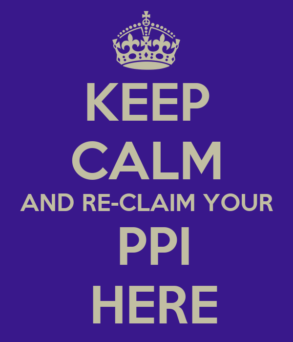 KEEP CALM AND RE-CLAIM YOUR  PPI  HERE