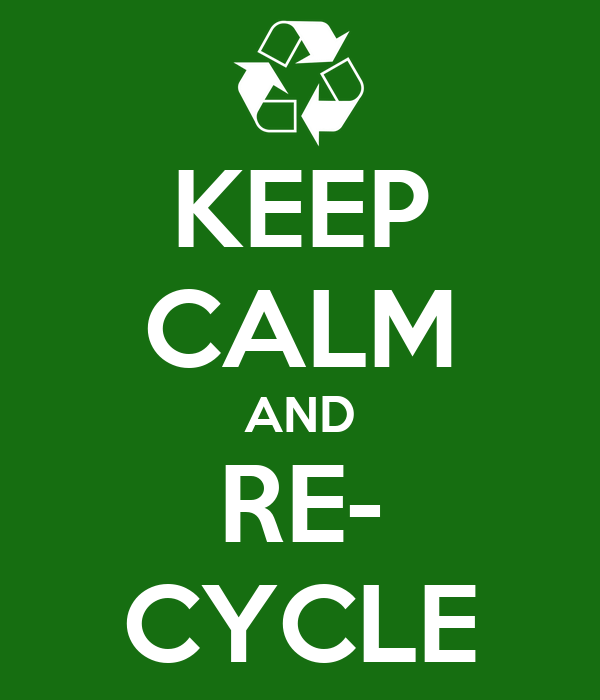 KEEP CALM AND RE- CYCLE