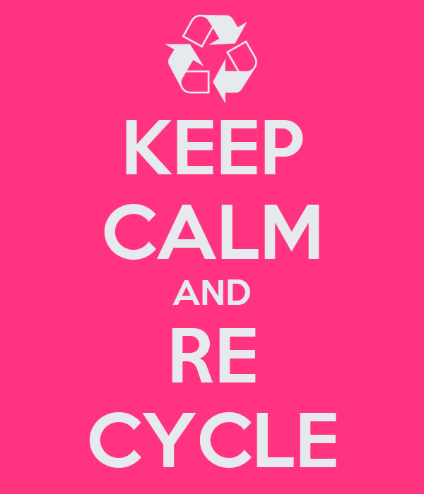 KEEP CALM AND RE CYCLE