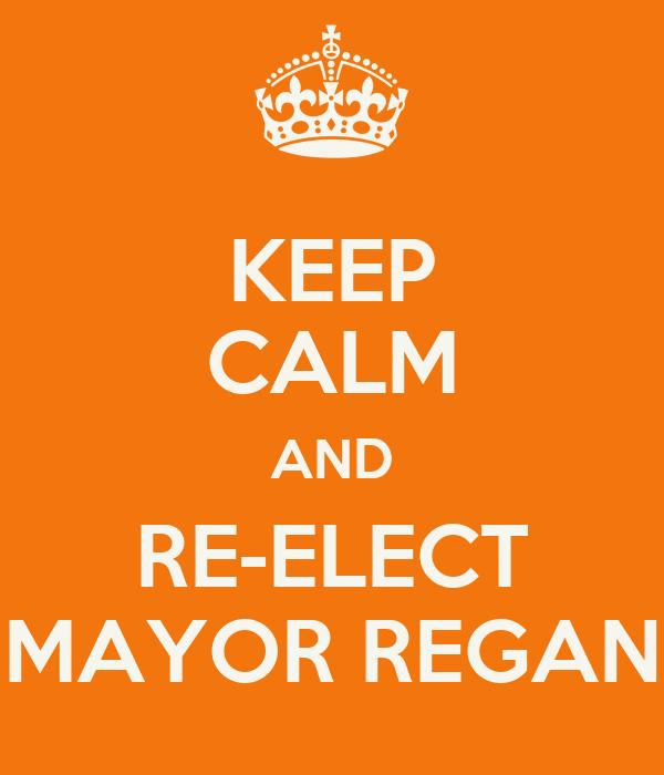 KEEP CALM AND RE-ELECT MAYOR REGAN