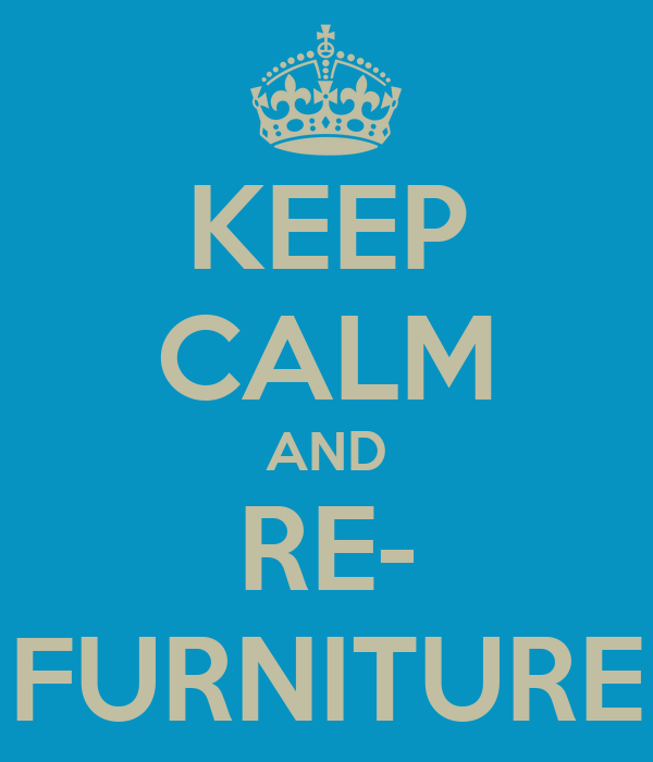 KEEP CALM AND RE- FURNITURE