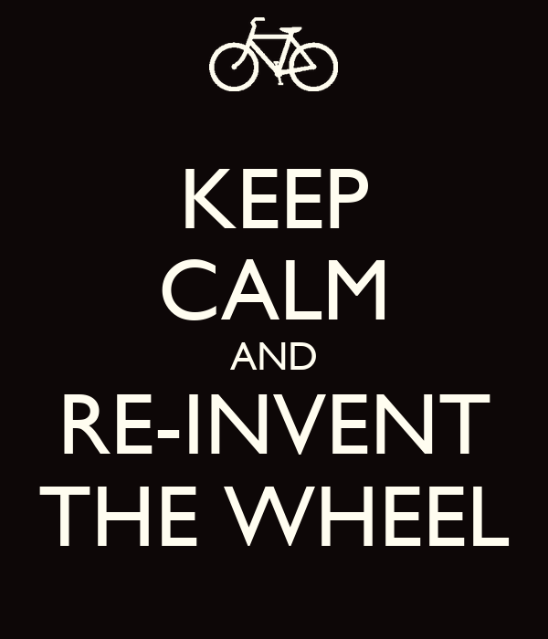 KEEP CALM AND RE-INVENT THE WHEEL