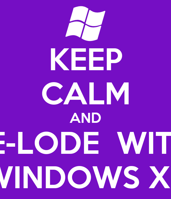 KEEP CALM AND RE-LODE  WITH  WINDOWS XP