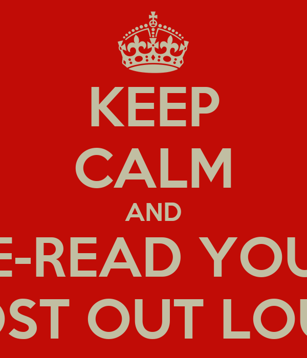 KEEP CALM AND RE-READ YOUR POST OUT LOUD
