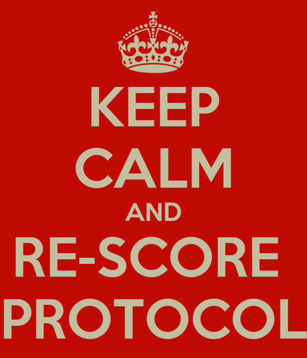 KEEP CALM AND RE-SCORE  PROTOCOL