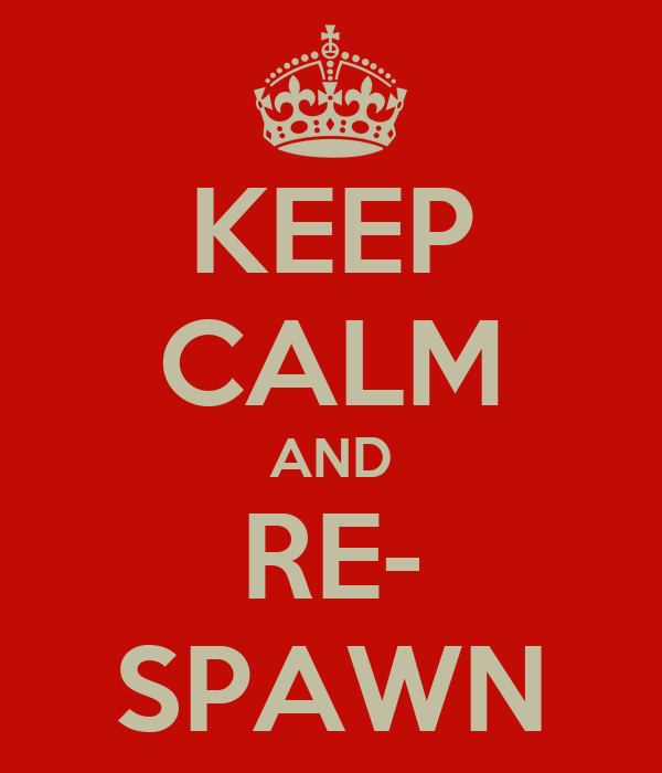 KEEP CALM AND RE- SPAWN