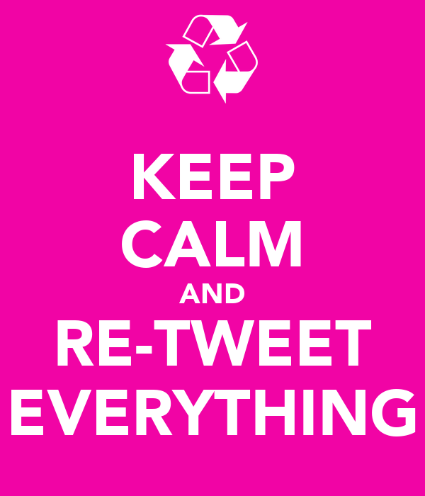 KEEP CALM AND RE-TWEET EVERYTHING