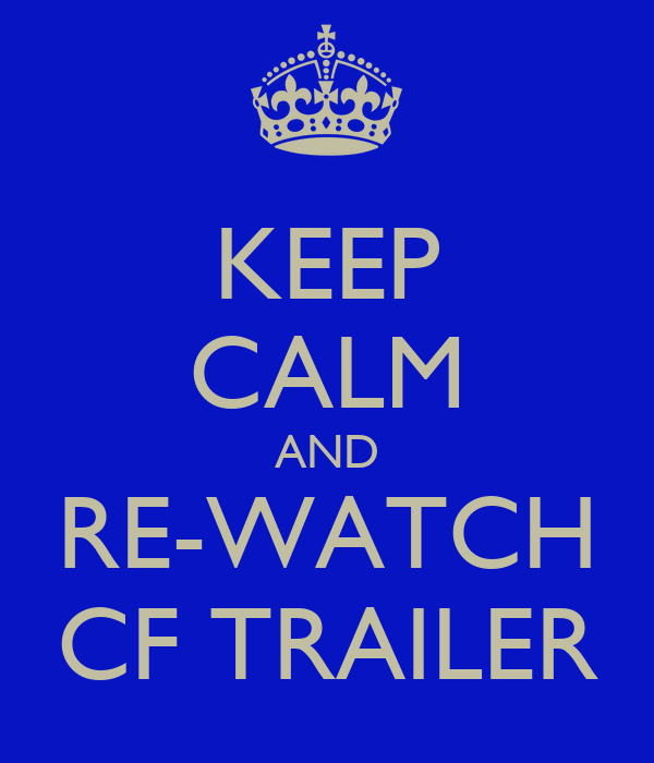 KEEP CALM AND RE-WATCH CF TRAILER