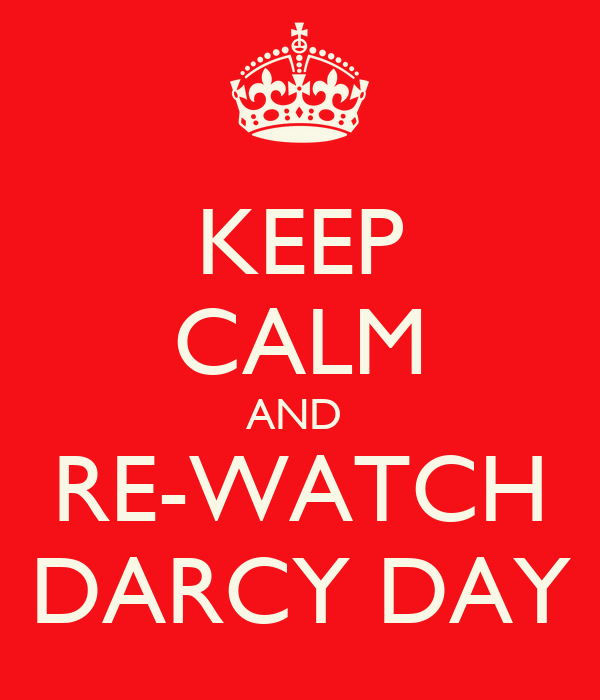 KEEP CALM AND  RE-WATCH DARCY DAY