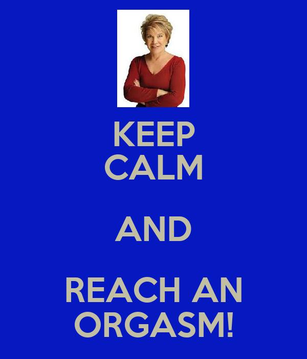 KEEP CALM AND REACH AN ORGASM!