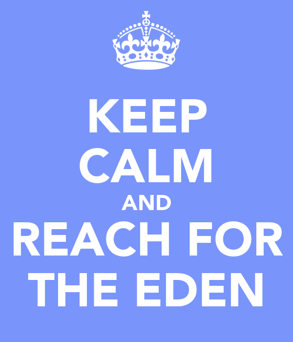 KEEP CALM AND REACH FOR THE EDEN