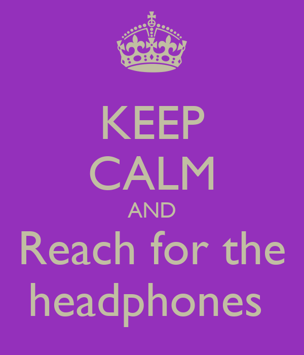 KEEP CALM AND Reach for the headphones