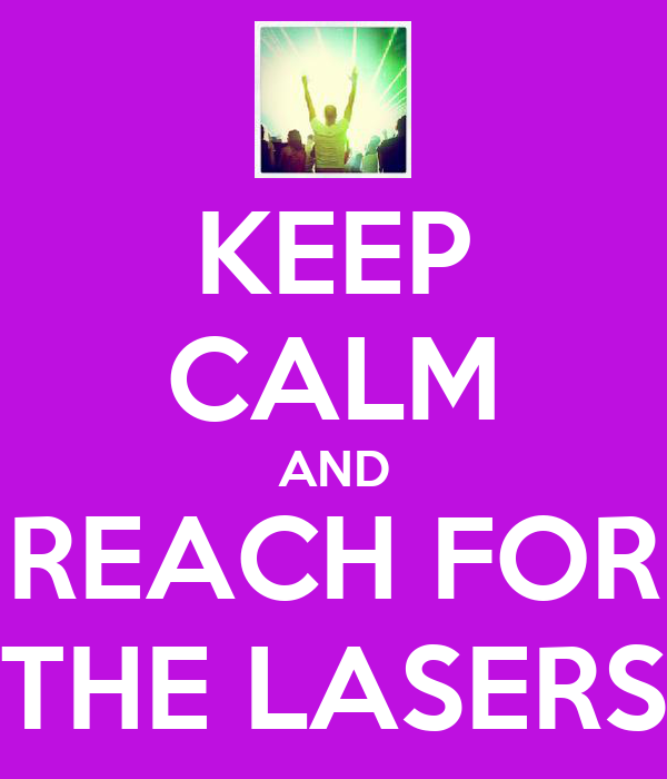 KEEP CALM AND REACH FOR THE LASERS