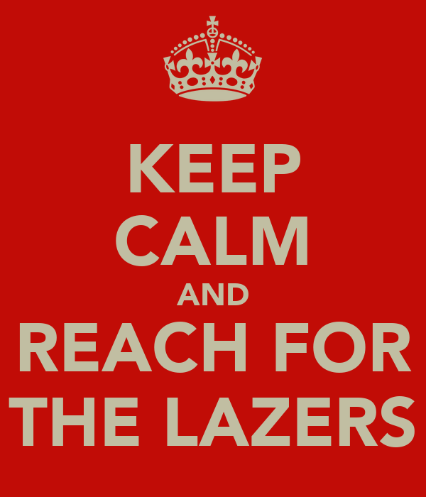 KEEP CALM AND REACH FOR THE LAZERS