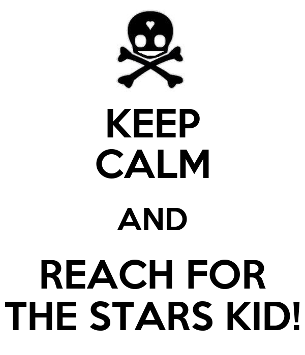 KEEP CALM AND REACH FOR THE STARS KID!