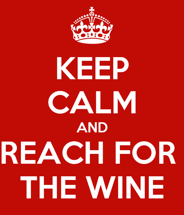 KEEP CALM AND REACH FOR  THE WINE