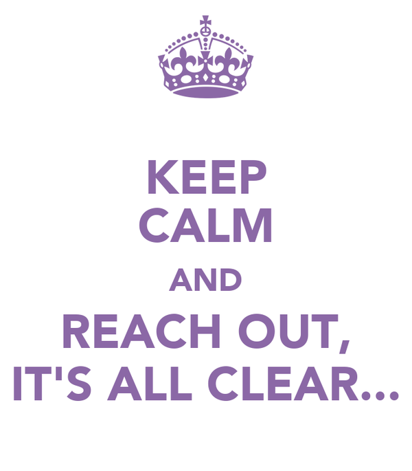 KEEP CALM AND REACH OUT, IT'S ALL CLEAR...