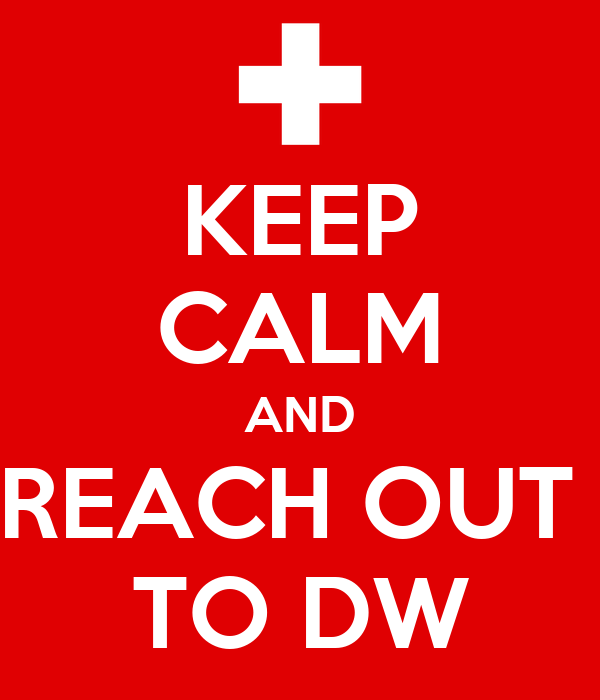 KEEP CALM AND REACH OUT  TO DW