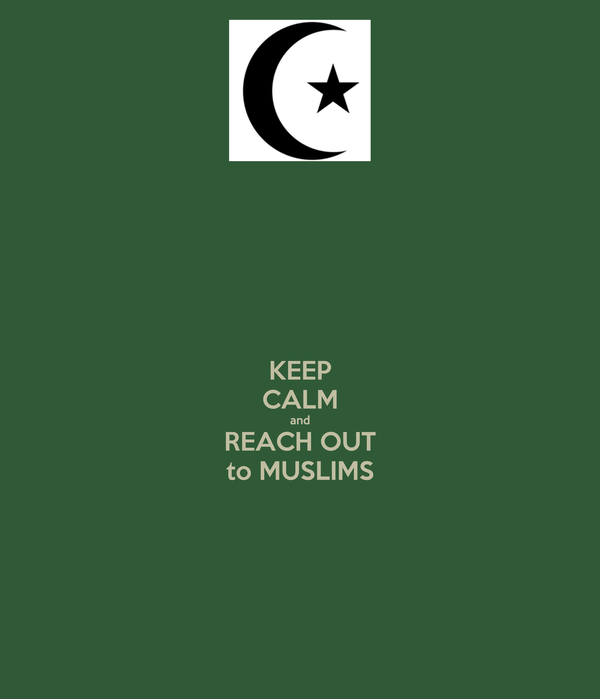 KEEP CALM and REACH OUT to MUSLIMS