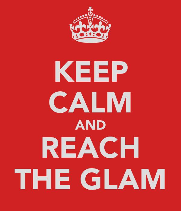 KEEP CALM AND REACH THE GLAM