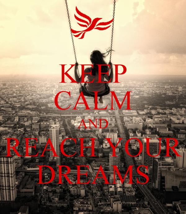 KEEP CALM AND REACH YOUR DREAMS