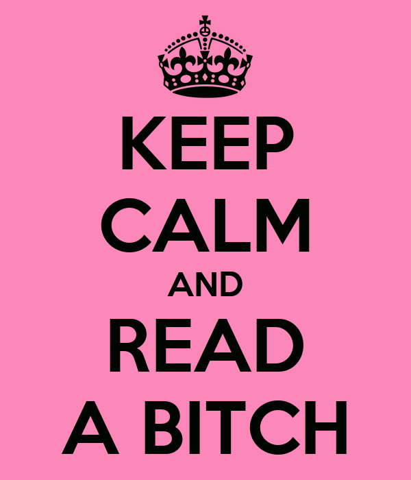 KEEP CALM AND READ A BITCH