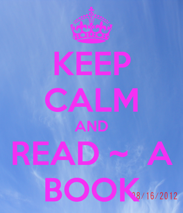 KEEP CALM AND READ ~  A BOOK