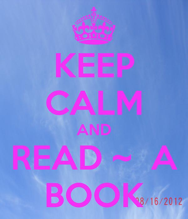 KEEP CALM AND READ ~  A BOOK