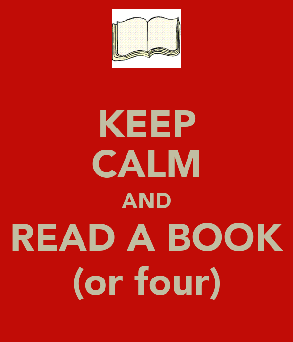 KEEP CALM AND READ A BOOK (or four)