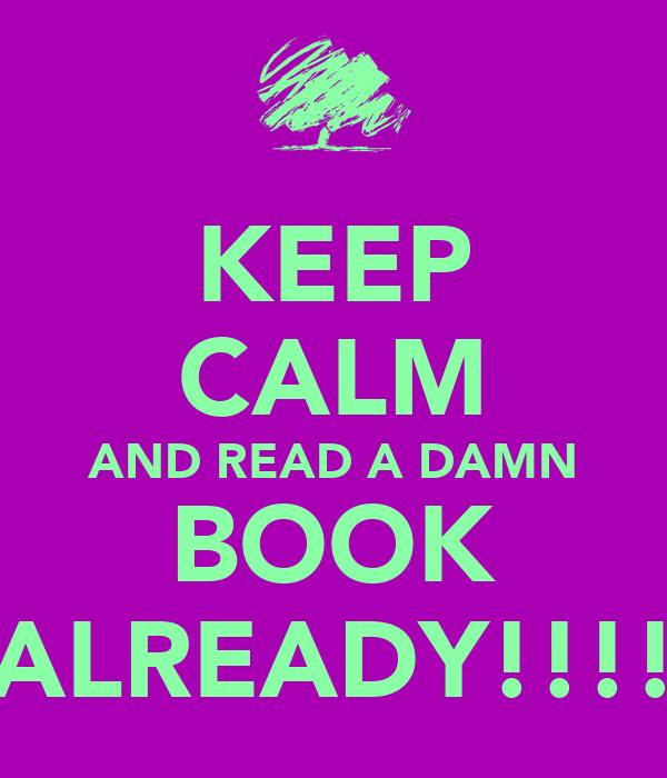 KEEP CALM AND READ A DAMN BOOK ALREADY!!!!