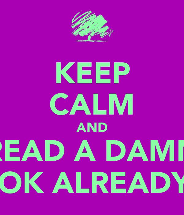 KEEP CALM AND READ A DAMN BOOK ALREADY!!!