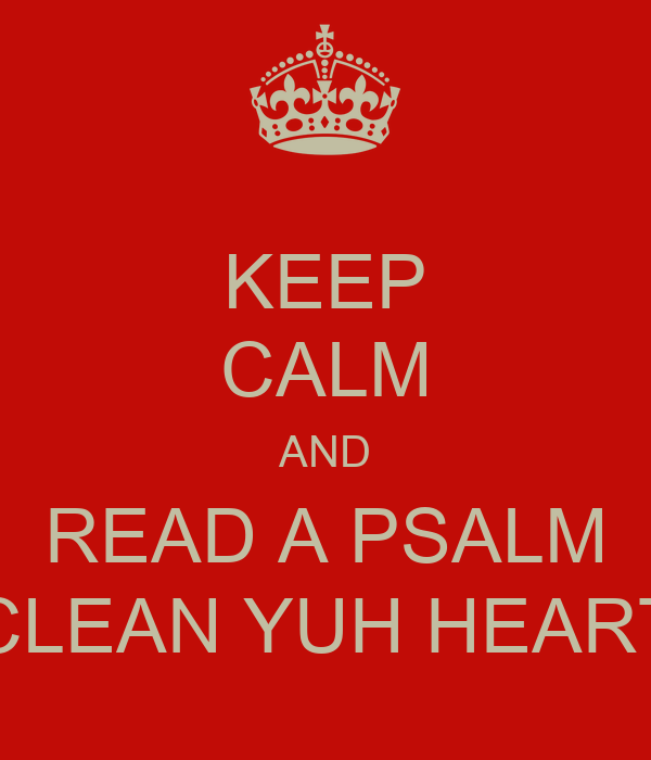 KEEP CALM AND READ A PSALM CLEAN YUH HEART