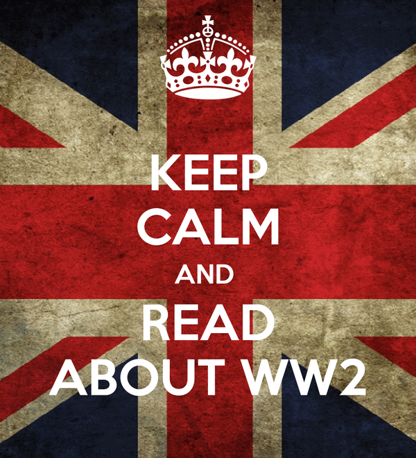 KEEP CALM AND  READ ABOUT WW2