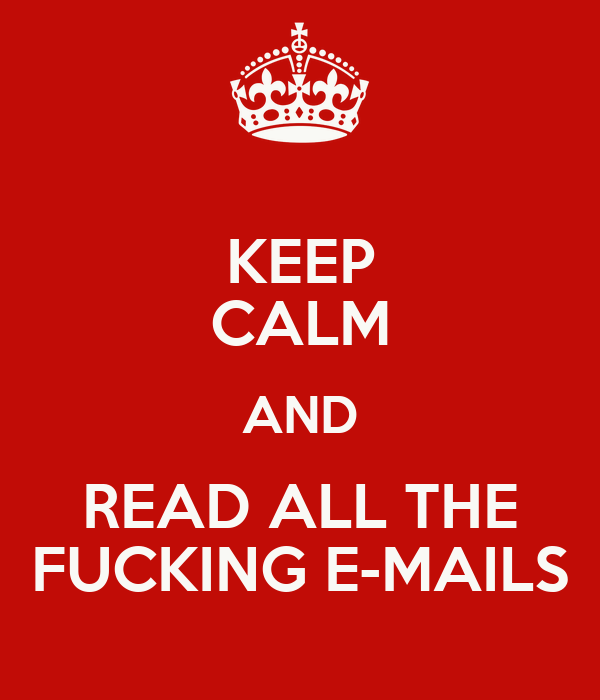 KEEP CALM AND READ ALL THE FUCKING E-MAILS
