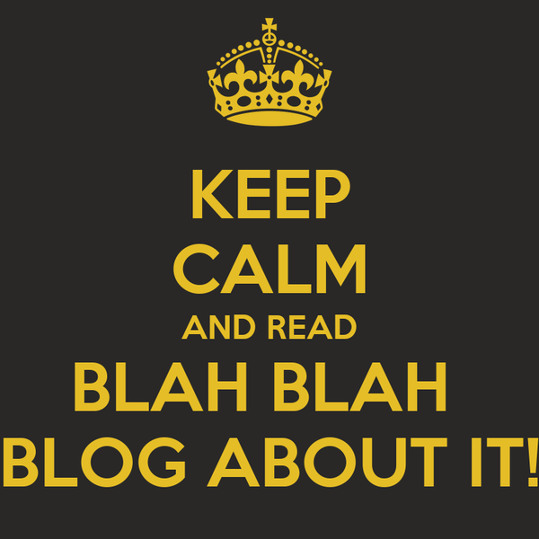 KEEP CALM AND READ BLAH BLAH  BLOG ABOUT IT!