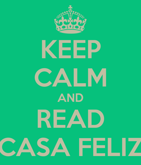 KEEP CALM AND READ CASA FELIZ