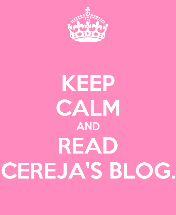 KEEP CALM AND READ CEREJA'S BLOG.
