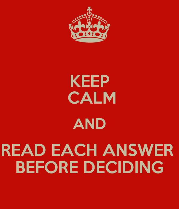 KEEP  CALM AND READ EACH ANSWER  BEFORE DECIDING