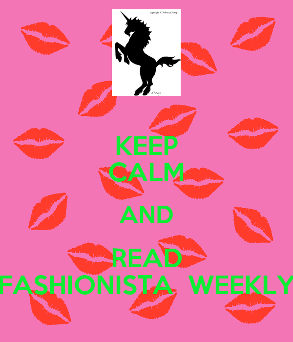 KEEP CALM AND READ FASHIONISTA  WEEKLY