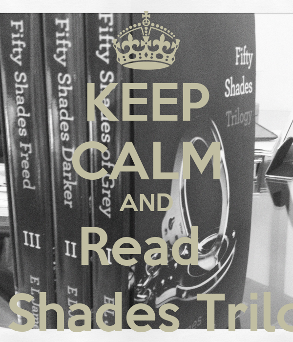 KEEP CALM AND Read  Fifty Shades Trilogy :)